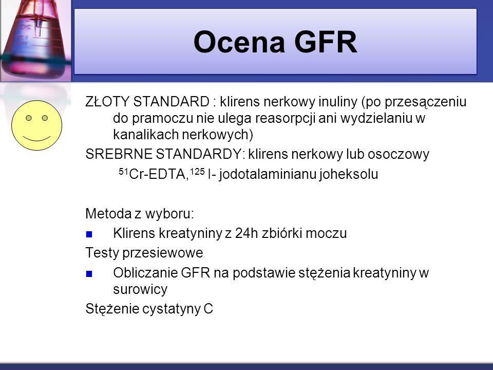 Ocena GFR ZŁOTY STANDARD : klirens nerkowy inuliny (po przesączeniu do pramoczu nie ulega reasorpcji ani wydzielaniu w kanalikach nerkowych) SREBRNE S