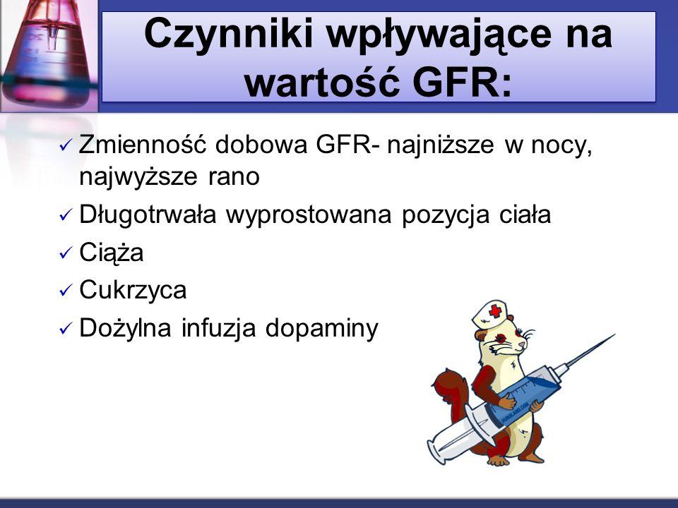 Czynniki wpływające na wartość GFR: Zmienność dobowa GFR- najniższe w nocy, najwyższe rano Długotrwała wyprostowana pozycja ciała Ciąża Cukrzyca Dożyl