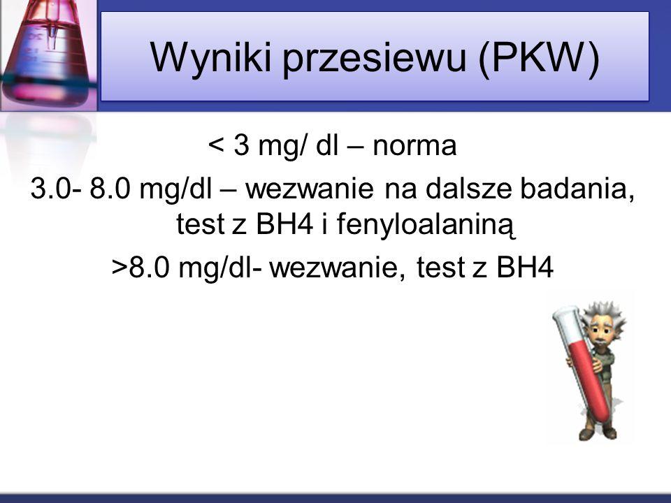 Wyniki przesiewu (PKW) < 3 mg/ dl – norma 3.0- 8.0 mg/dl – wezwanie na dalsze badania, test z BH4 i fenyloalaniną >8.0 mg/dl- wezwanie, test z BH4