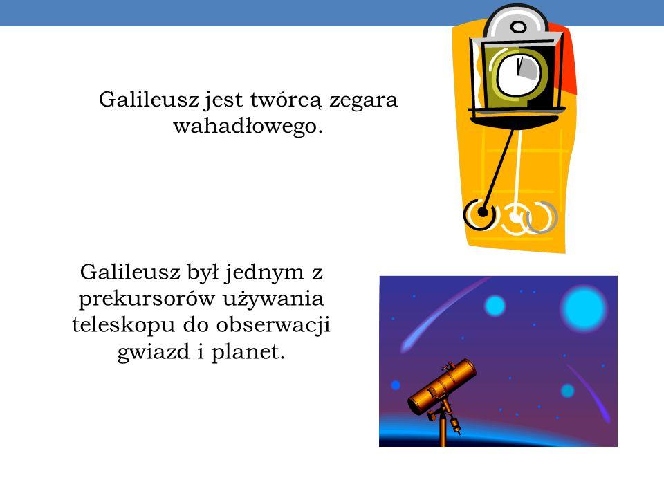 Galileusz jest twórcą zegara wahadłowego. Galileusz był jednym z prekursorów używania teleskopu do obserwacji gwiazd i planet.