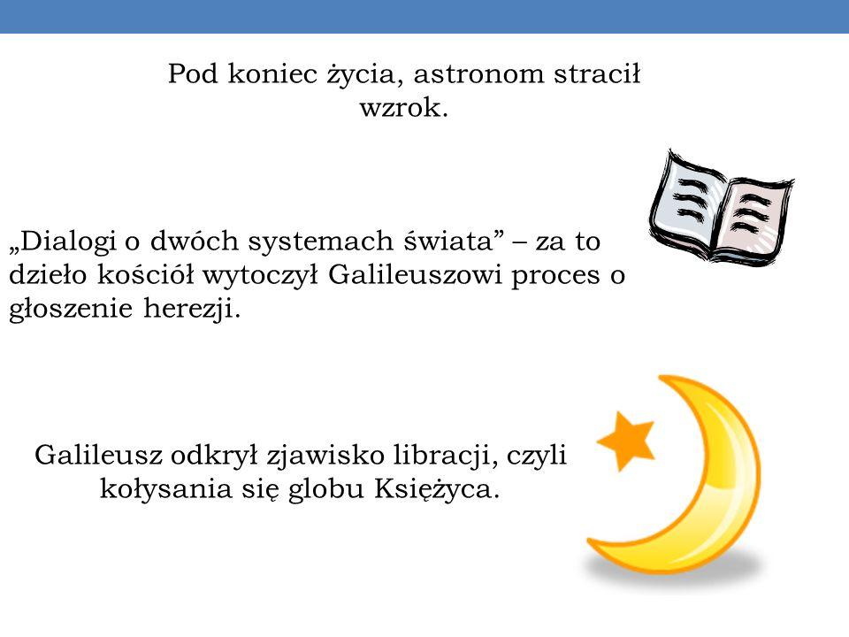 Pod koniec życia, astronom stracił wzrok. Dialogi o dwóch systemach świata – za to dzieło kościół wytoczył Galileuszowi proces o głoszenie herezji. Ga