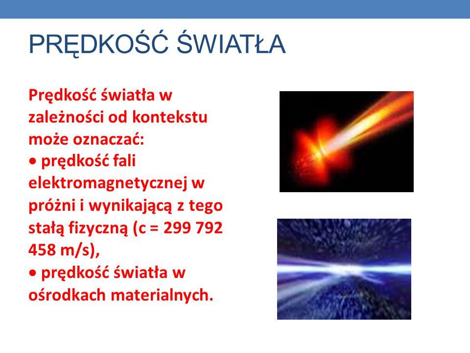 PRĘDKOŚĆ ŚWIATŁA Prędkość światła w zależności od kontekstu może oznaczać: prędkość fali elektromagnetycznej w próżni i wynikającą z tego stałą fizyczną (c = 299 792 458 m/s), prędkość światła w ośrodkach materialnych.