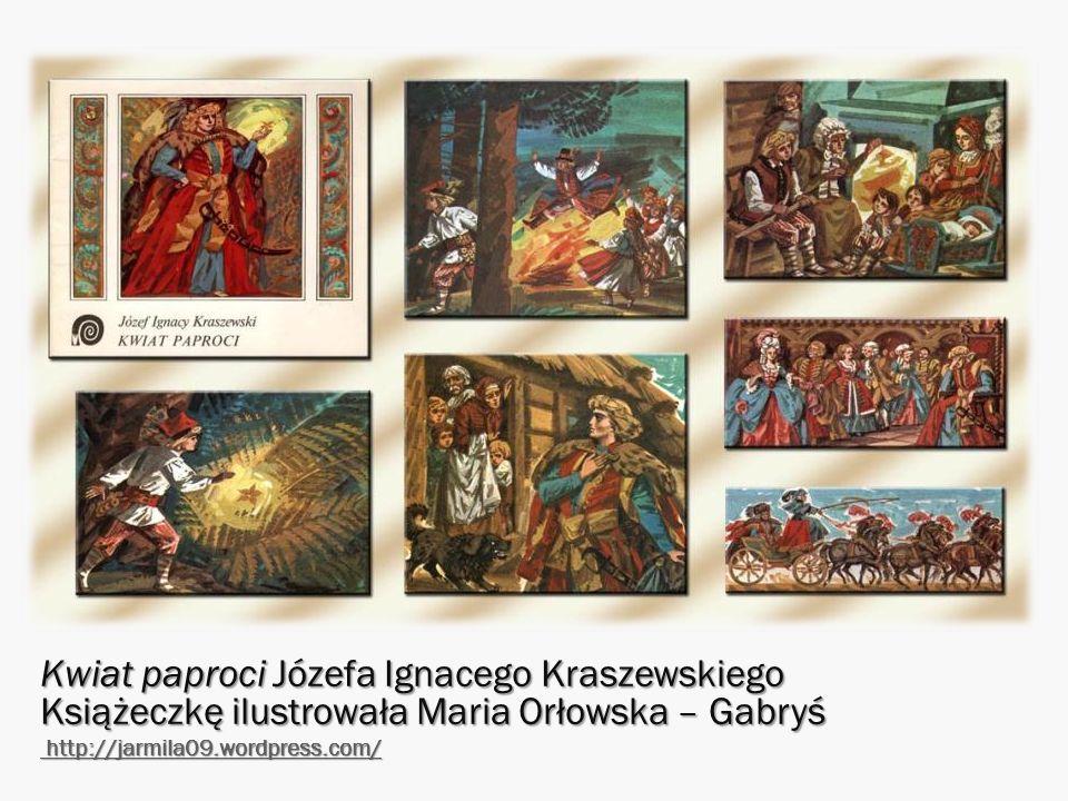 Kwiat paproci Józefa Ignacego Kraszewskiego Książeczkę ilustrowała Maria Orłowska – Gabryś http://jarmila09.wordpress.com/ http://jarmila09.wordpress.