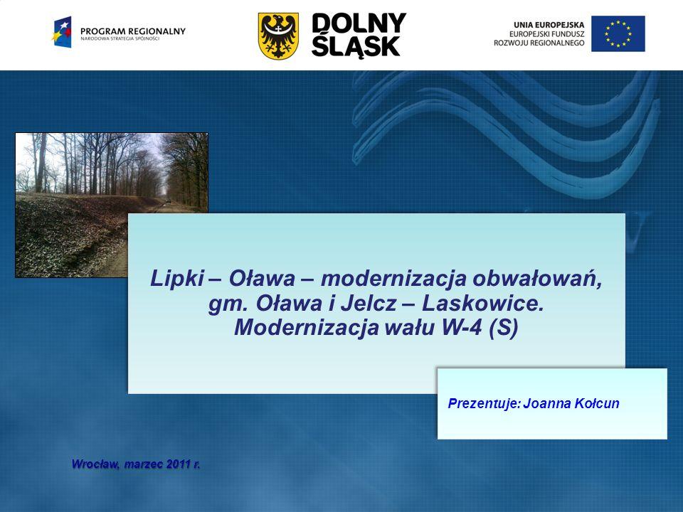 Wrocław, marzec 2011 r. Lipki – Oława – modernizacja obwałowań, gm. Oława i Jelcz – Laskowice. Modernizacja wału W-4 (S) Prezentuje: Joanna Kołcun