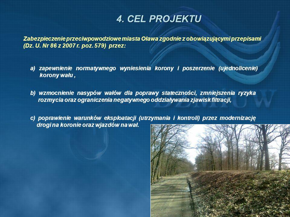 4. CEL PROJEKTU Zabezpieczenie przeciwpowodziowe miasta Oława zgodnie z obowiązującymi przepisami (Dz. U. Nr 86 z 2007 r. poz. 579) przez: a) zapewnie