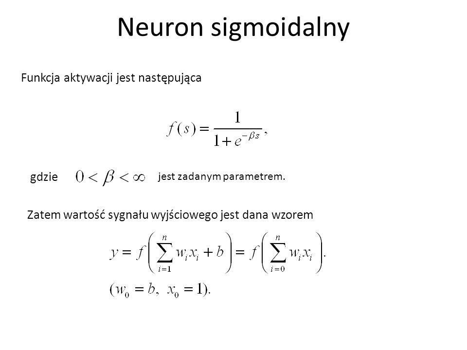 Neuron sigmoidalny Funkcja aktywacji jest następująca Zatem wartość sygnału wyjściowego jest dana wzorem gdzie jest zadanym parametrem.