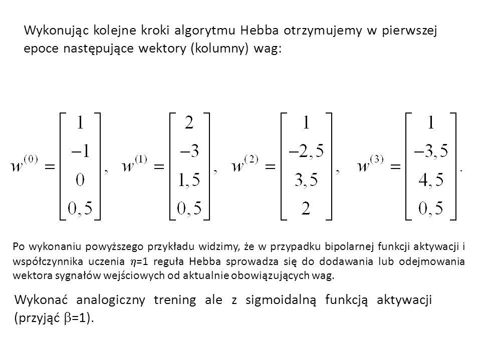 Wykonując kolejne kroki algorytmu Hebba otrzymujemy w pierwszej epoce następujące wektory (kolumny) wag: Po wykonaniu powyższego przykładu widzimy, że