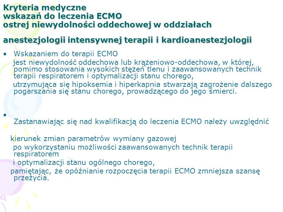 Kryteria medyczne wskazań do leczenia ECMO ostrej niewydolności oddechowej w oddziałach anestezjologii intensywnej terapii i kardioanestezjologii Wskazaniem do terapii ECMO jest niewydolność oddechowa lub krążeniowo-oddechowa, w której, pomimo stosowania wysokich stężeń tlenu i zaawansowanych technik terapii respiratorem i optymalizacji stanu chorego, utrzymująca się hipoksemia i hiperkapnia stwarzają zagrożenie dalszego pogarszania się stanu chorego, prowadzącego do jego śmierci.