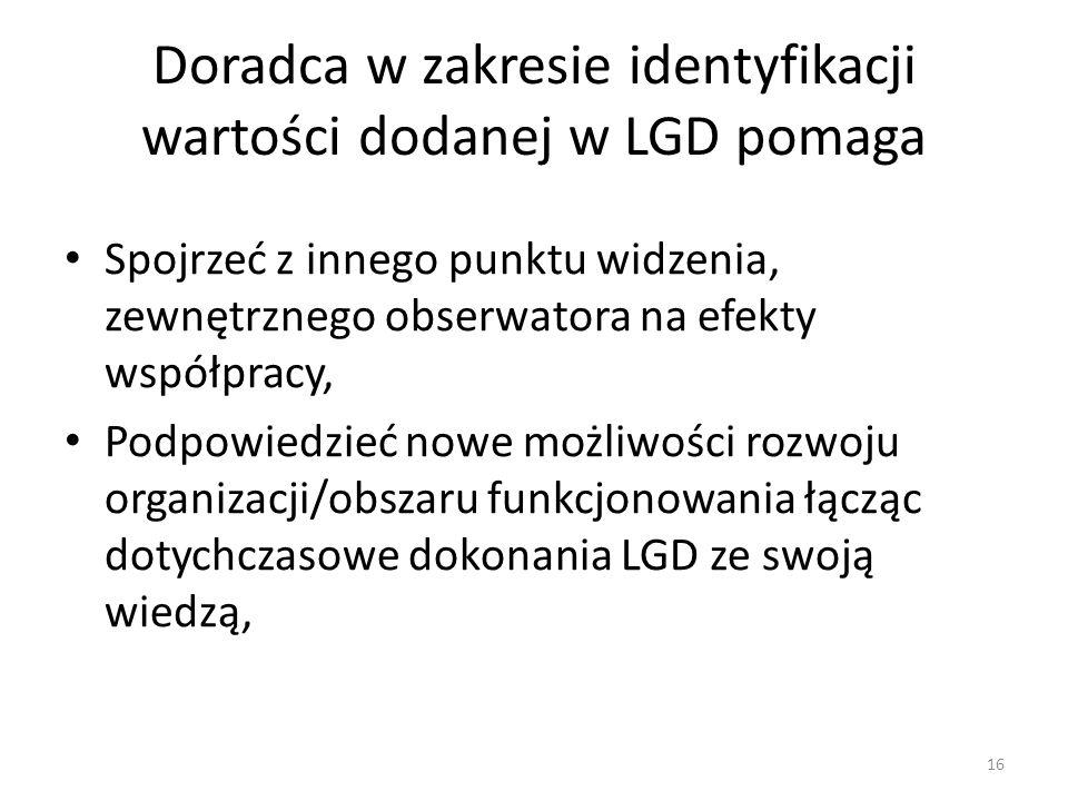 Doradca w zakresie identyfikacji wartości dodanej w LGD pomaga Spojrzeć z innego punktu widzenia, zewnętrznego obserwatora na efekty współpracy, Podpowiedzieć nowe możliwości rozwoju organizacji/obszaru funkcjonowania łącząc dotychczasowe dokonania LGD ze swoją wiedzą, 16