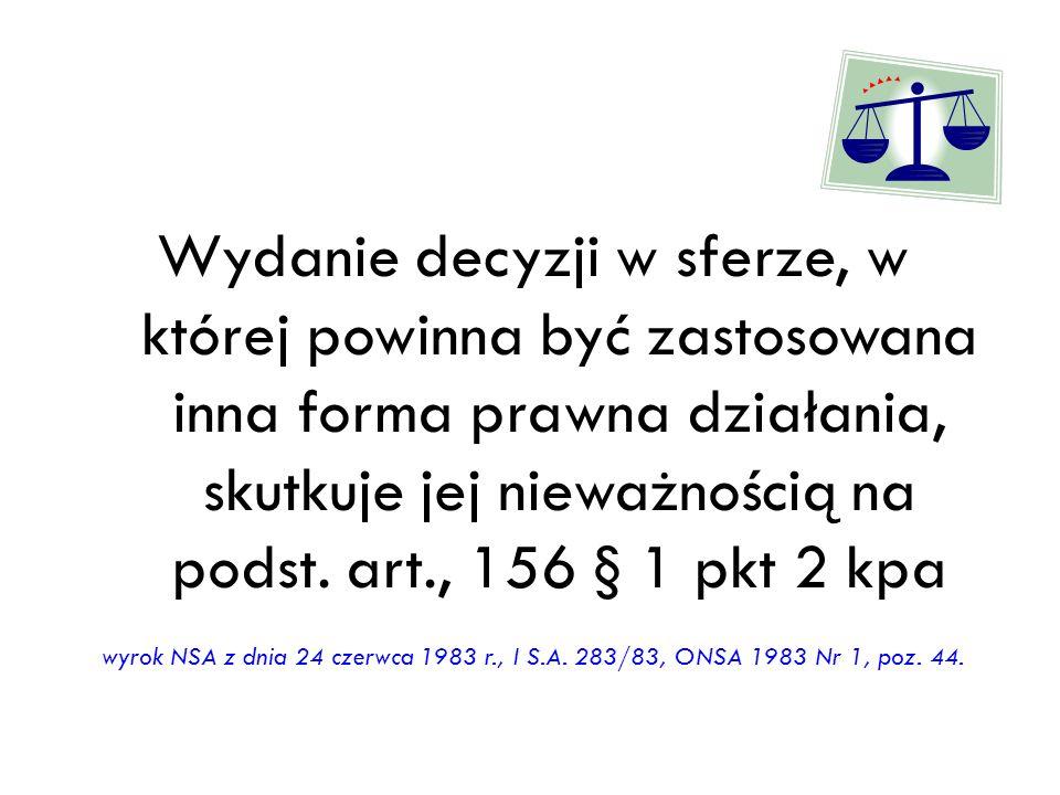 Wydanie decyzji w sferze, w której powinna być zastosowana inna forma prawna działania, skutkuje jej nieważnością na podst. art., 156 § 1 pkt 2 kpa wy