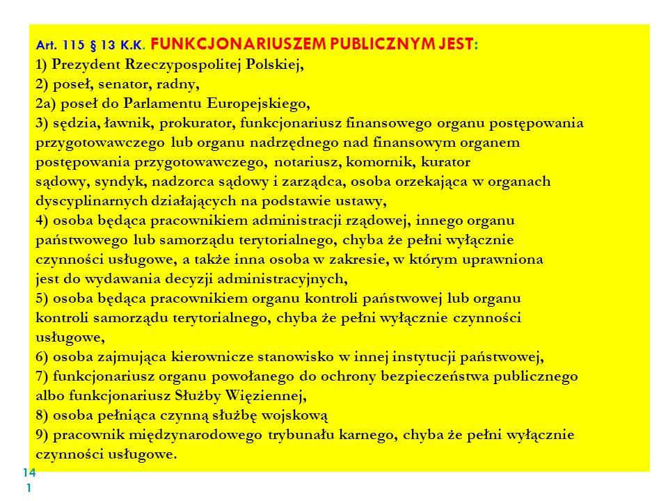 Art. 115 § 13 K.K. FUNKCJONARIUSZEM PUBLICZNYM JEST: 1) Prezydent Rzeczypospolitej Polskiej, 2) poseł, senator, radny, 2a) poseł do Parlamentu Europej