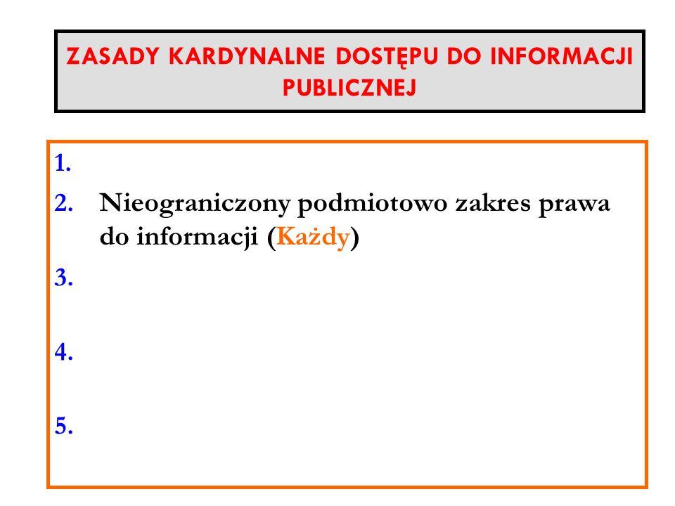ZASADY KARDYNALNE DOSTĘPU DO INFORMACJI PUBLICZNEJ 1. d 2. Nieograniczony podmiotowo zakres prawa do informacji (Każdy) 3. Zakaz żądania interesu praw