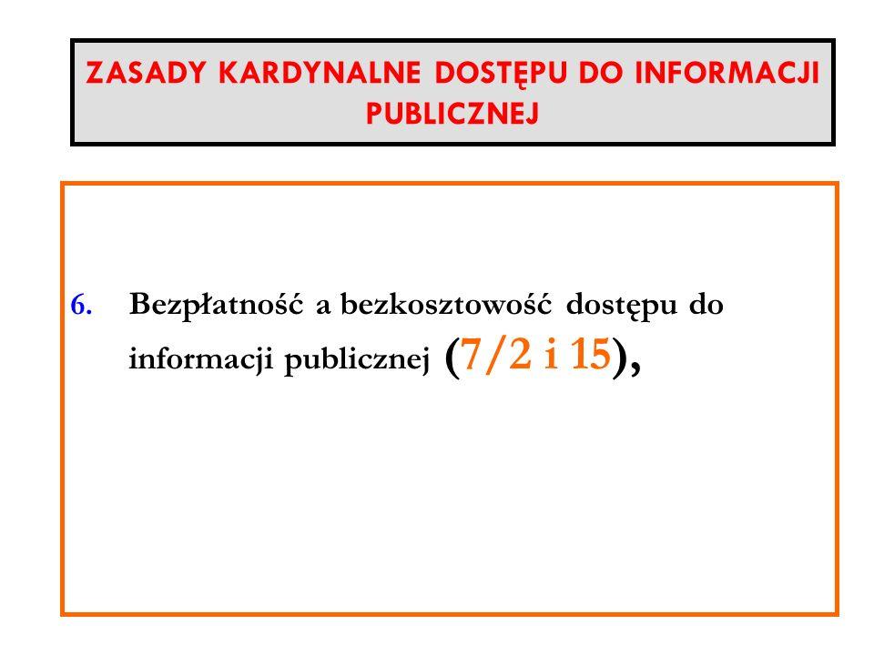ZASADY KARDYNALNE DOSTĘPU DO INFORMACJI PUBLICZNEJ Nieograniczony podmiotowo zakres prawa do informacji (Każdy) 6. Bezpłatność a bezkosztowość dostępu