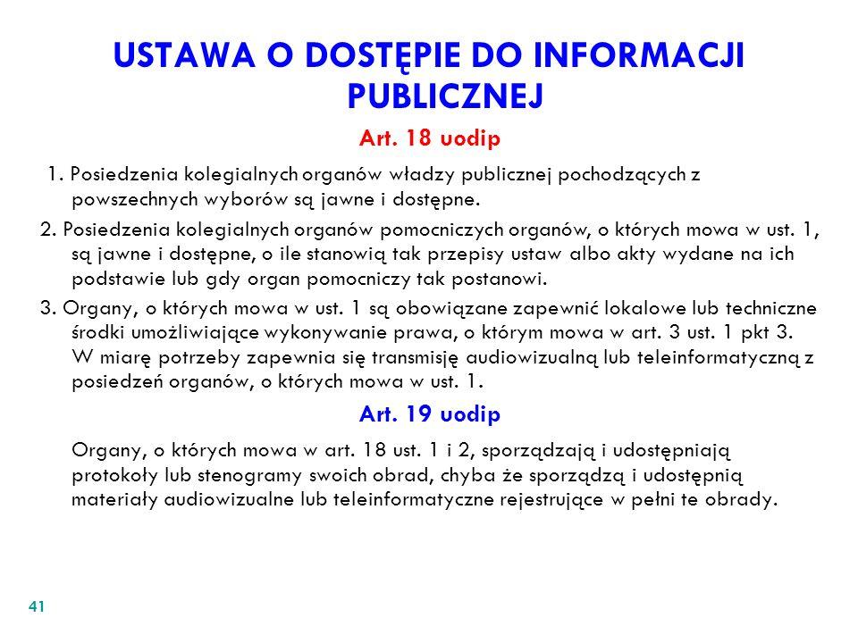 41 USTAWA O DOSTĘPIE DO INFORMACJI PUBLICZNEJ Art. 18 uodip 1. Posiedzenia kolegialnych organów władzy publicznej pochodzących z powszechnych wyborów