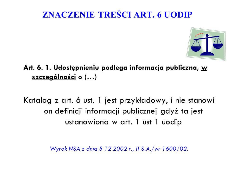 ZNACZENIE TREŚCI ART. 6 UODIP Art. 6. 1. Udostępnieniu podlega informacja publiczna, w szczególności o (…) Katalog z art. 6 ust. 1 jest przykładowy, i