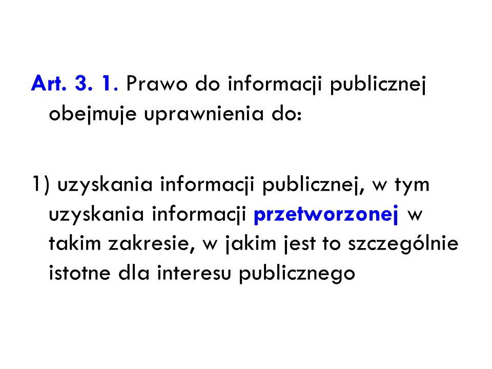 Art. 3. 1. Prawo do informacji publicznej obejmuje uprawnienia do: 1) uzyskania informacji publicznej, w tym uzyskania informacji przetworzonej w taki