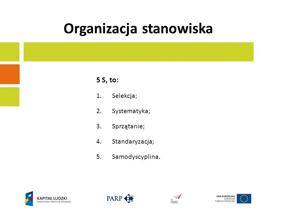 Organizacja stanowiska 5 S, to: 1.Selekcja; 2.Systematyka; 3.Sprzątanie; 4.Standaryzacja; 5.Samodyscyplina.