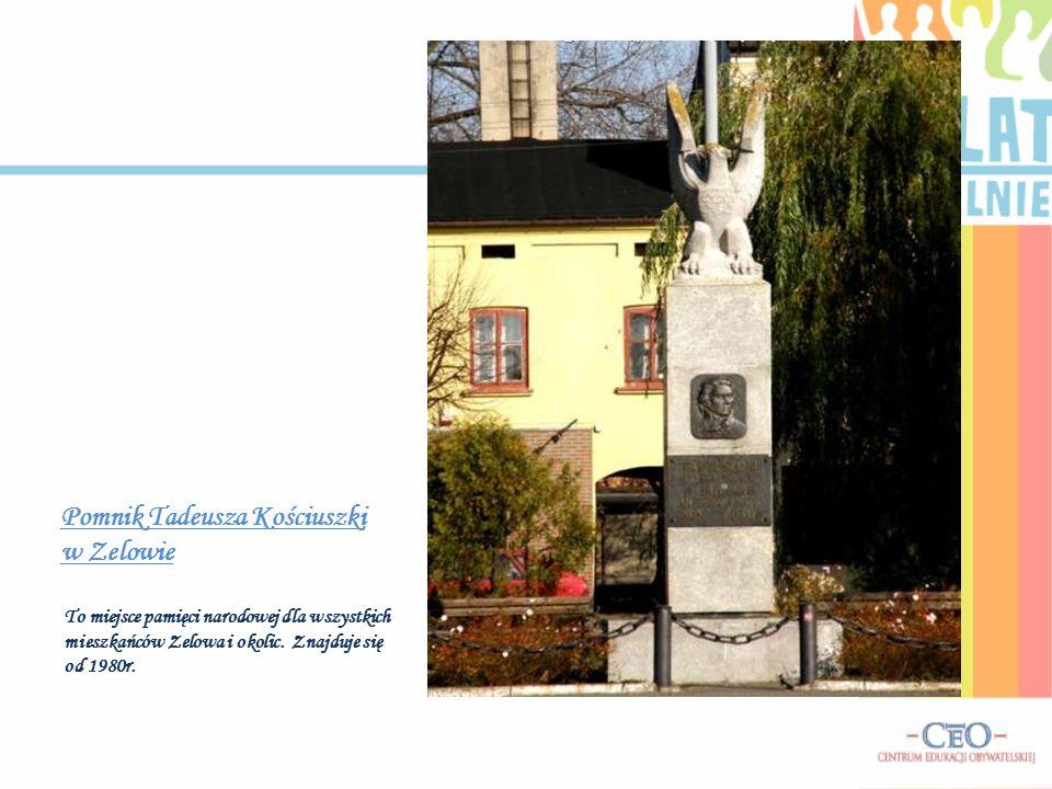 Pomnik Tadeusza Kościuszki w Zelowie To miejsce pamięci narodowej dla wszystkich mieszkańców Zelowa i okolic. Znajduje się od 1980r.