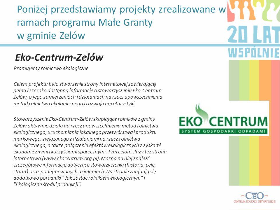 Poniżej przedstawiamy projekty zrealizowane w ramach programu Małe Granty w gminie Zelów Eko-Centrum-Zelów Promujemy rolnictwo ekologiczne Celem proje