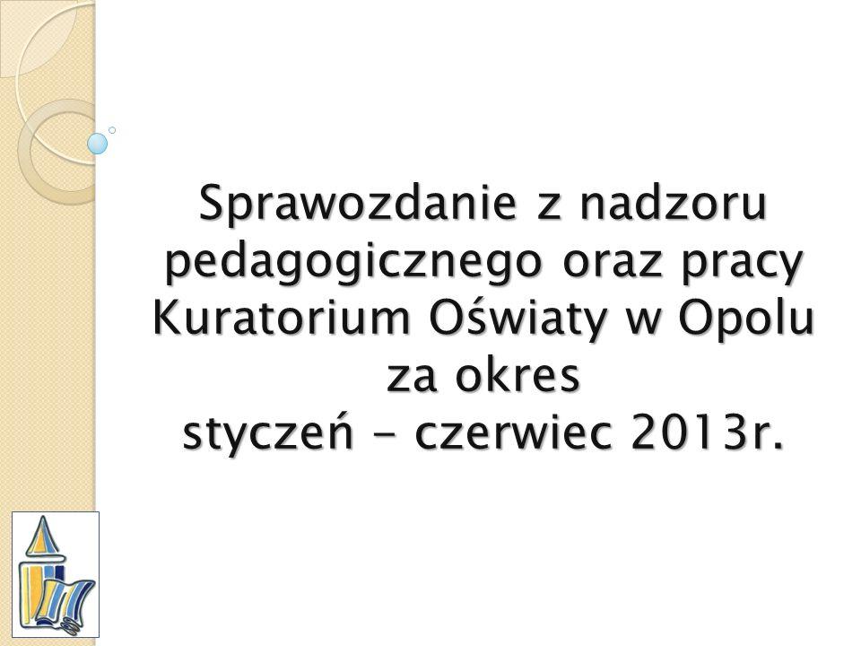 Sprawozdanie z nadzoru pedagogicznego oraz pracy Kuratorium Oświaty w Opolu za okres styczeń - czerwiec 2013r.