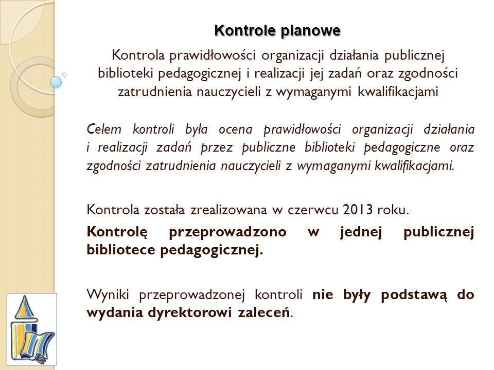 Kontrole planowe Kontrola prawidłowości organizacji działania publicznej biblioteki pedagogicznej i realizacji jej zadań oraz zgodności zatrudnienia n