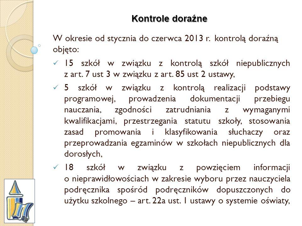 Kontrole doraźne W okresie od stycznia do czerwca 2013 r. kontrolą doraźną objęto: 15 szkół w związku z kontrolą szkół niepublicznych z art. 7 ust 3 w