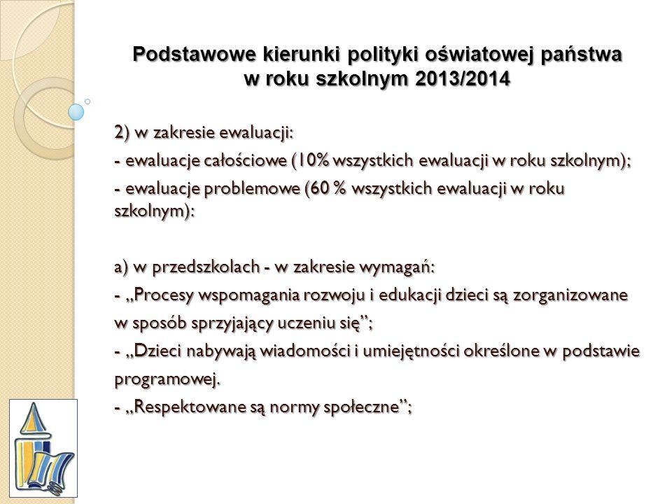 Podstawowe kierunki polityki oświatowej państwa w roku szkolnym 2013/2014 2) w zakresie ewaluacji: - ewaluacje całościowe (10% wszystkich ewaluacji w