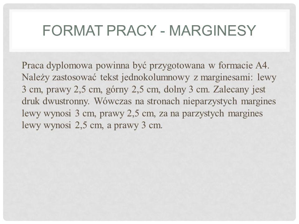 FORMAT PRACY - MARGINESY Praca dyplomowa powinna być przygotowana w formacie A4. Należy zastosować tekst jednokolumnowy z marginesami: lewy 3 cm, praw