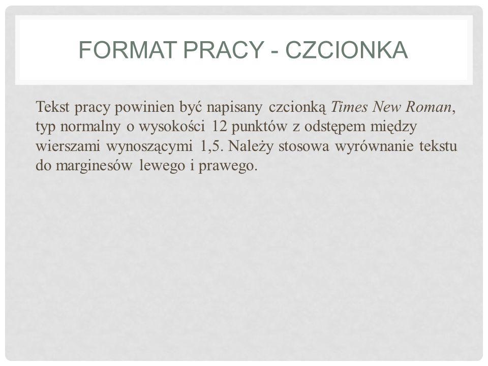 FORMAT PRACY - CZCIONKA Tekst pracy powinien być napisany czcionką Times New Roman, typ normalny o wysokości 12 punktów z odstępem między wierszami wy