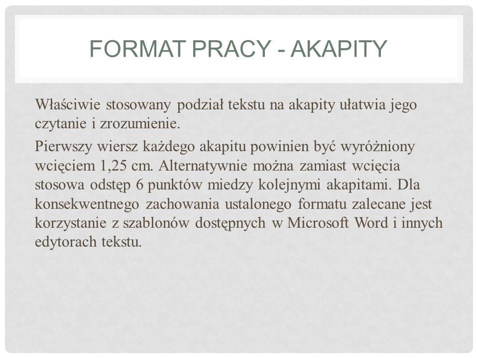 FORMAT PRACY - AKAPITY Właściwie stosowany podział tekstu na akapity ułatwia jego czytanie i zrozumienie. Pierwszy wiersz każdego akapitu powinien być