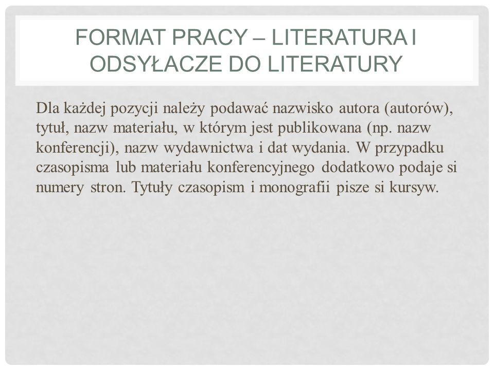 FORMAT PRACY – LITERATURA I ODSYŁACZE DO LITERATURY Dla każdej pozycji należy podawać nazwisko autora (autorów), tytuł, nazw materiału, w którym jest