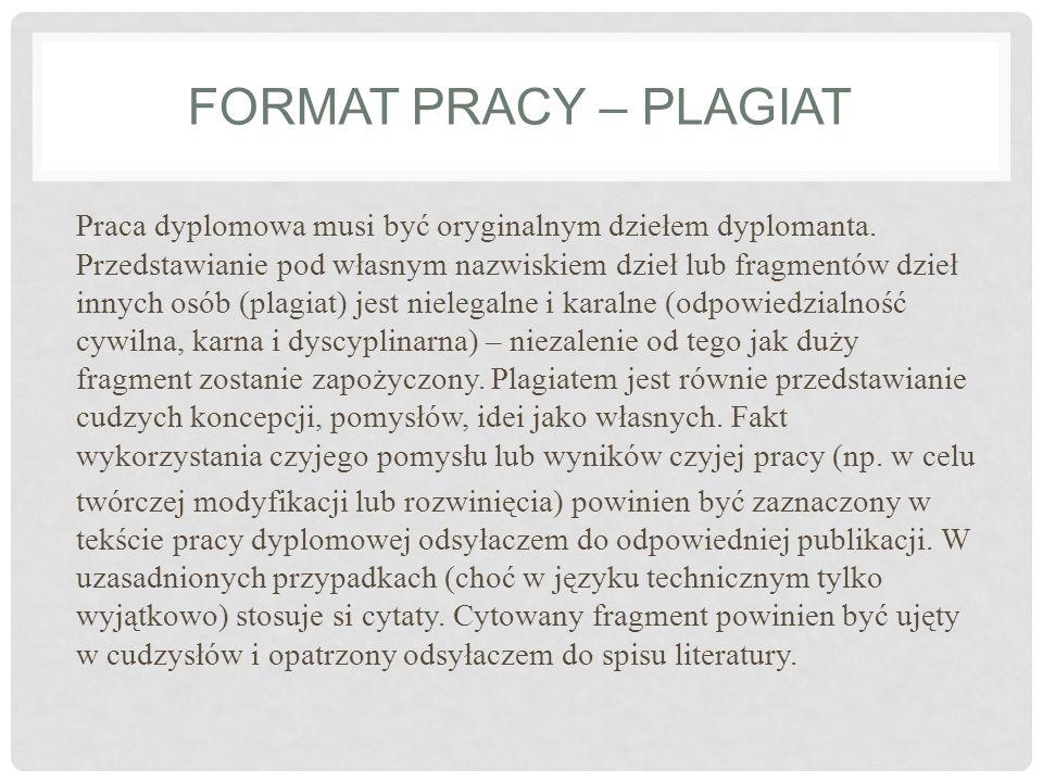 FORMAT PRACY – PLAGIAT Praca dyplomowa musi być oryginalnym dziełem dyplomanta. Przedstawianie pod własnym nazwiskiem dzieł lub fragmentów dzieł innyc