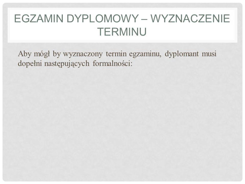 EGZAMIN DYPLOMOWY – WYZNACZENIE TERMINU Aby mógł by wyznaczony termin egzaminu, dyplomant musi dopełni następujących formalności: