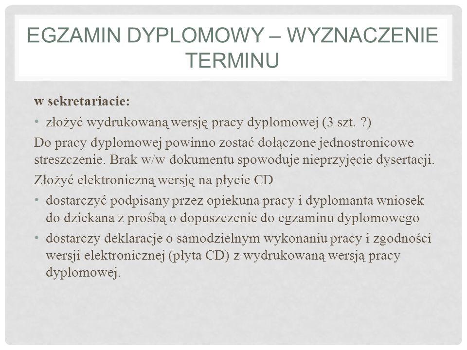 EGZAMIN DYPLOMOWY – WYZNACZENIE TERMINU w sekretariacie: złożyć wydrukowaną wersję pracy dyplomowej (3 szt. ?) Do pracy dyplomowej powinno zostać dołą