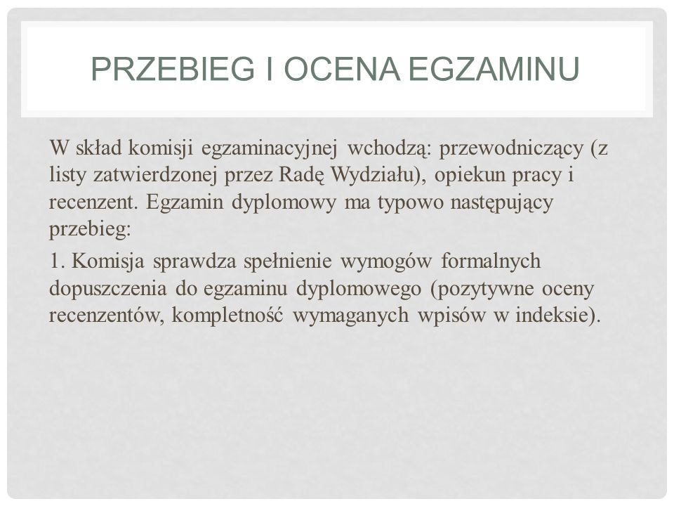 PRZEBIEG I OCENA EGZAMINU W skład komisji egzaminacyjnej wchodzą: przewodniczący (z listy zatwierdzonej przez Radę Wydziału), opiekun pracy i recenzen