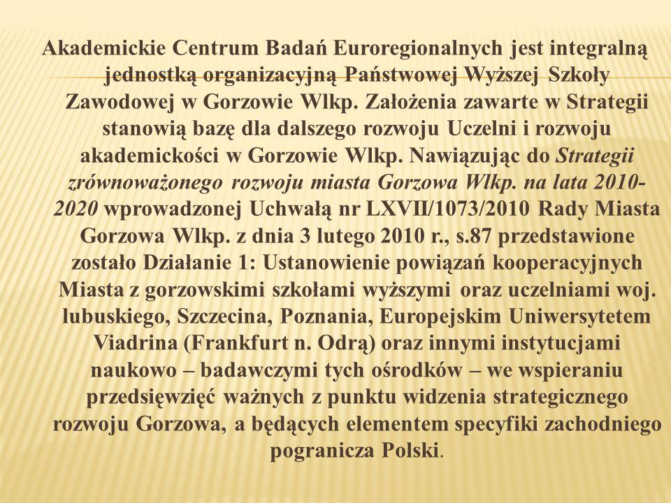 Akademickie Centrum Badań Euroregionalnych jest integralną jednostką organizacyjną Państwowej Wyższej Szkoły Zawodowej w Gorzowie Wlkp.