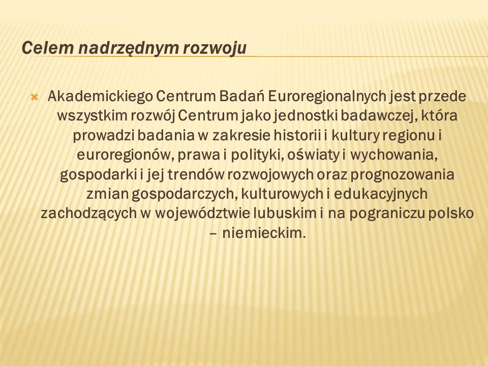 Celem nadrzędnym rozwoju Akademickiego Centrum Badań Euroregionalnych jest przede wszystkim rozwój Centrum jako jednostki badawczej, która prowadzi badania w zakresie historii i kultury regionu i euroregionów, prawa i polityki, oświaty i wychowania, gospodarki i jej trendów rozwojowych oraz prognozowania zmian gospodarczych, kulturowych i edukacyjnych zachodzących w województwie lubuskim i na pograniczu polsko – niemieckim.