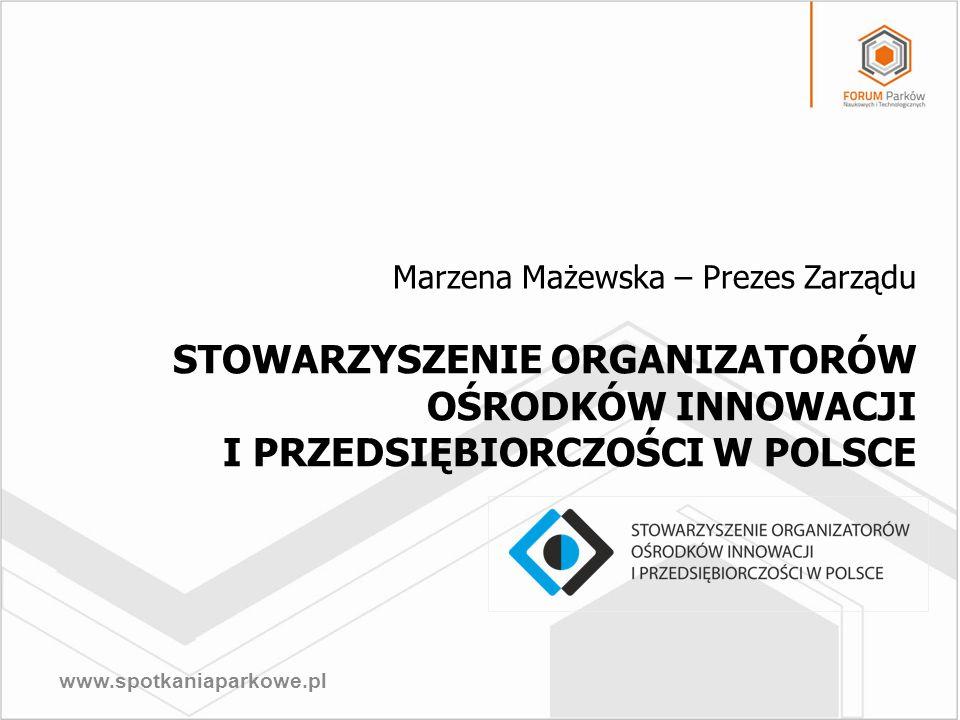 www.spotkaniaparkowe.pl STOWARZYSZENIE ORGANIZATORÓW OŚRODKÓW INNOWACJI I PRZEDSIĘBIORCZOŚCI W POLSCE Marzena Mażewska – Prezes Zarządu