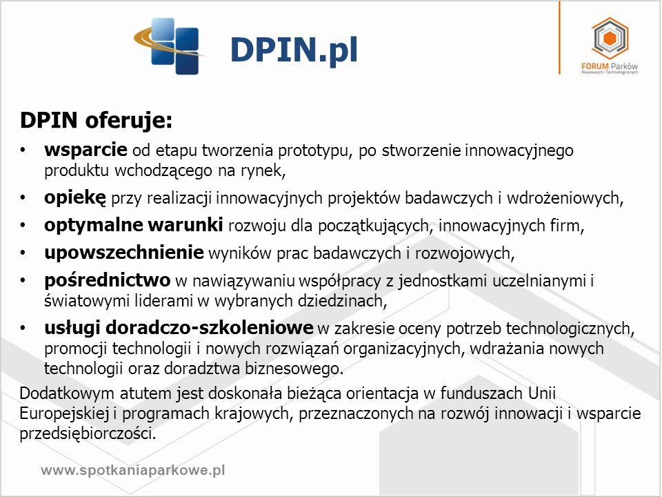 www.spotkaniaparkowe.pl DPIN.pl Zasoby: Kadra – 15 osób, w tym kadra ze stopniami naukowymi oraz osoby, które poszerzają swoje kompetencje przy realizacji projektów związanych z działalnością DPIN, Kontakty – współpraca z ponad 90 firmami, instytucjami i ośrodkami naukowymi w Polsce oraz w Niemczech, Wielkiej Brytanii, Czechach, Hiszpanii, Finlandii, Włoszech, Szwecji, Portugalii, Austrii i na Węgrzech, która nieustannie jest rozwijana, Infrastruktura – powierzchnie pod najem: biura, sale szkoleniowo-konferencyjne, laboratorium CAD, hala warsztatowo-produkcyjna, salon wystawienniczy, położonych w doskonałej lokalizacji i na terenie SSE, Kapitał – po zakończeniu realizacji inwestycji kapitał DPIN będzie wynosił ok.