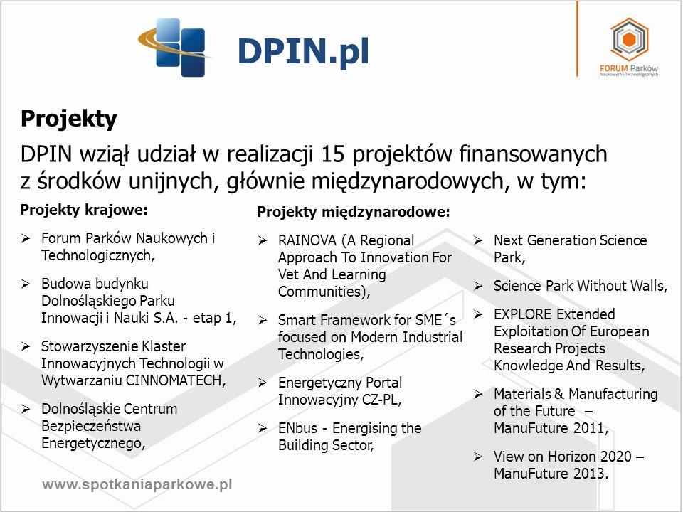 www.spotkaniaparkowe.pl KRAJOWE PROJEKTY DPIN Forum Parków Naukowych i Technologicznych – spotkania networkingowe, kooperacyjne i targi dla IOB oraz ich lokatorów, Stowarzyszenie Klaster Innowacyjnych Technologii w Wytwarzaniu CINNOMATECH - zrzesza ponad 50 przedsiębiorstw, głównie z branży wytwórczej, a także edukacyjnej, B+R, finansowej, usług informatycznych i doradczych w obszarze projektowania procesów technologicznych, doboru narzędzi oraz optymalnego zużycia energii elektrycznej, Dolnośląskie Centrum Bezpieczeństwa Energetycznego (DCBE), tworzone we współpracy z Samorządem Województwa Dolnośląskiego na rzecz inicjowania i koordynowania działań w zakresie zapewnienia bezpieczeństwa energetycznego Dolnego Śląska.
