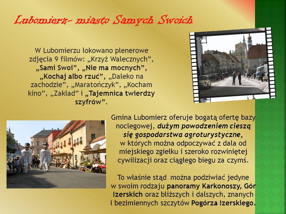 Lubomierz- miasto Samych Swoich W Lubomierzu lokowano plenerowe zdjęcia 9 filmów: Krzyż Walecznych, Sami Swoi, Nie ma mocnych, Kochaj albo rzuć, Dalek