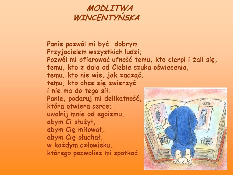 MODLITWA WINCENTYŃSKA Panie pozwól mi być dobrym Przyjacielem wszystkich ludzi; Pozwól mi ofiarować ufność temu, kto cierpi i żali się, temu, kto z da