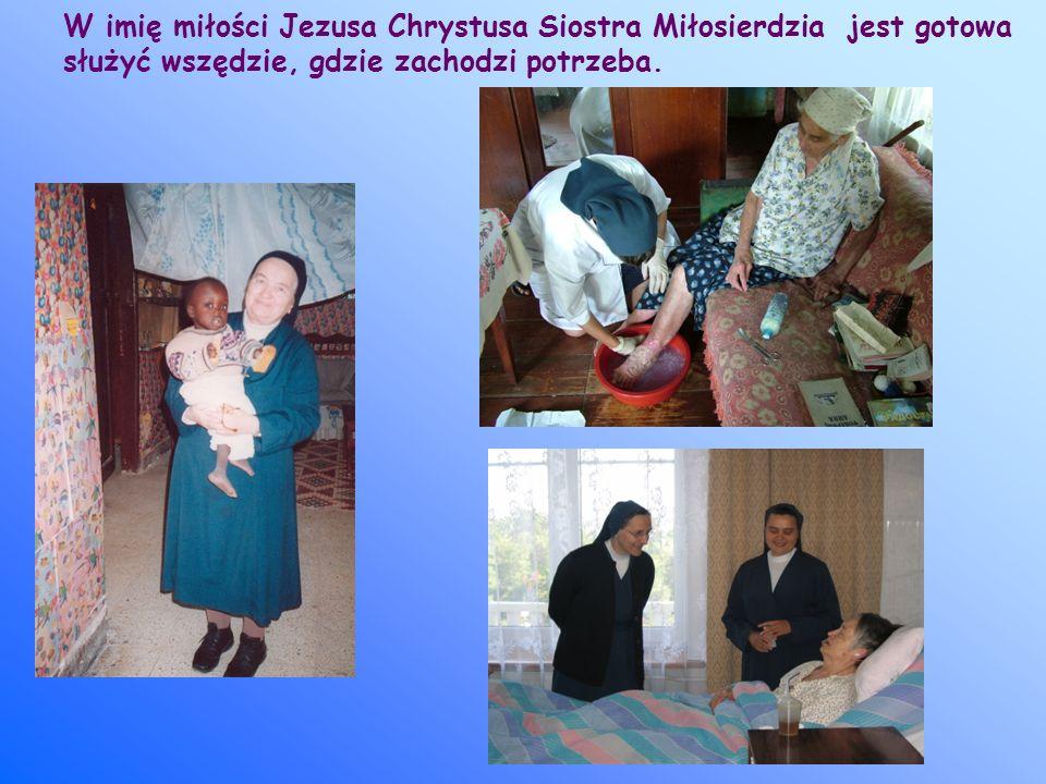 W imię miłości Jezusa Chrystusa Siostra Miłosierdzia jest gotowa służyć wszędzie, gdzie zachodzi potrzeba.