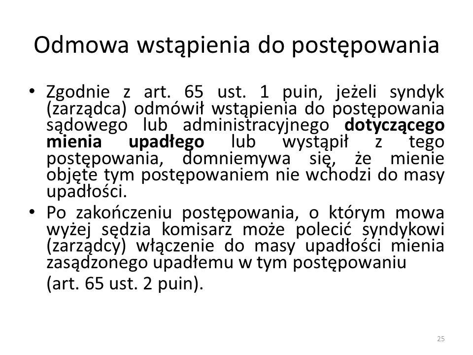 Odmowa wstąpienia do postępowania Zgodnie z art. 65 ust. 1 puin, jeżeli syndyk (zarządca) odmówił wstąpienia do postępowania sądowego lub administracy