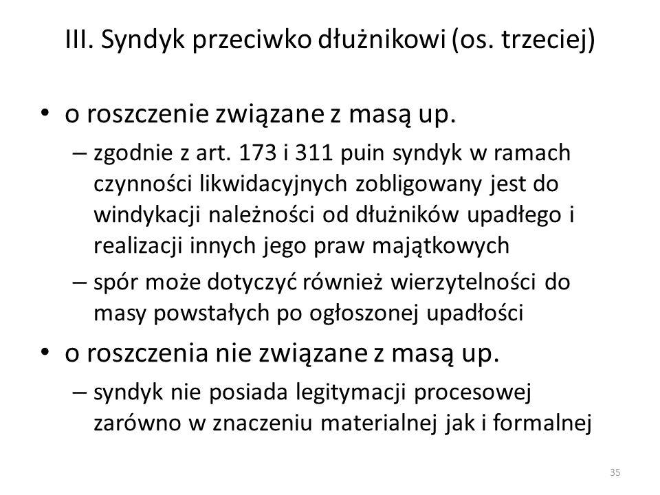 III. Syndyk przeciwko dłużnikowi (os. trzeciej) o roszczenie związane z masą up. – zgodnie z art. 173 i 311 puin syndyk w ramach czynności likwidacyjn