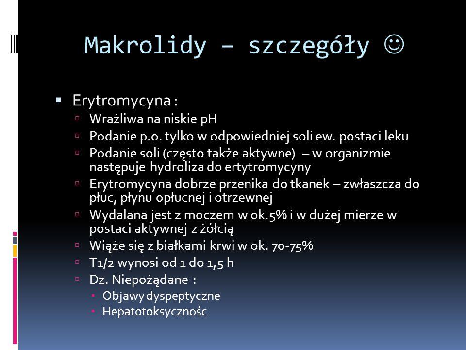 Makrolidy – szczegóły Erytromycyna : Wrażliwa na niskie pH Podanie p.o. tylko w odpowiedniej soli ew. postaci leku Podanie soli (często także aktywne)