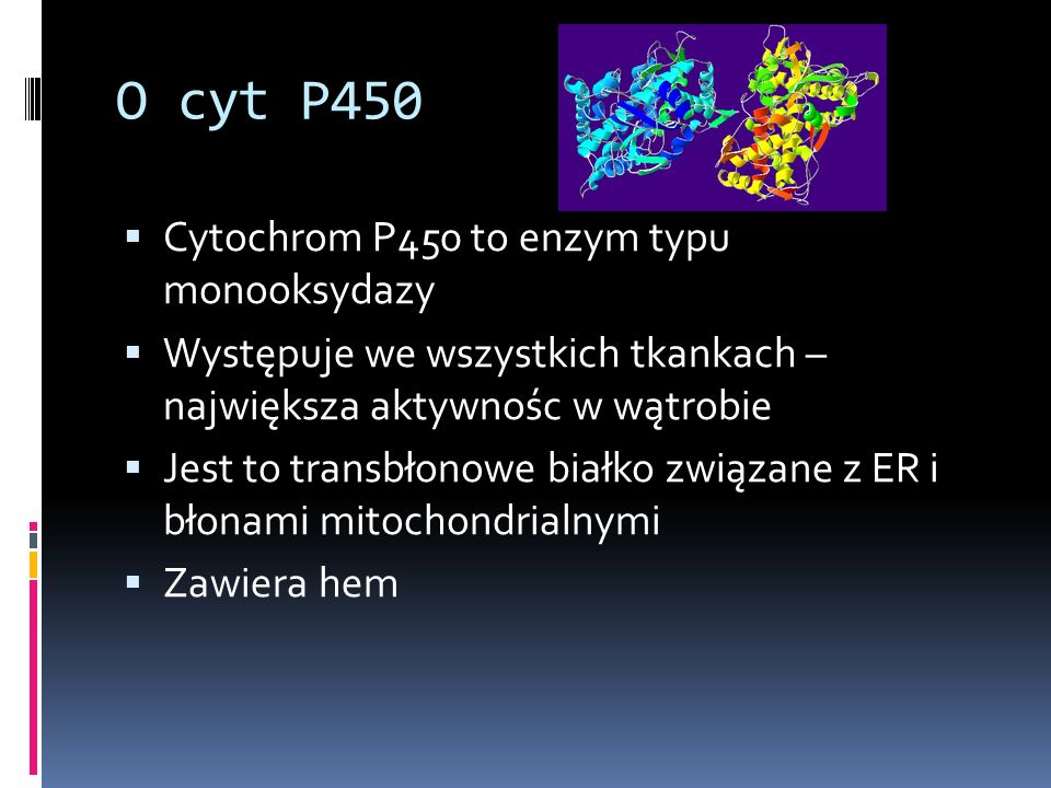 O cyt P450 Cytochrom P450 to enzym typu monooksydazy Występuje we wszystkich tkankach – największa aktywnośc w wątrobie Jest to transbłonowe białko zw