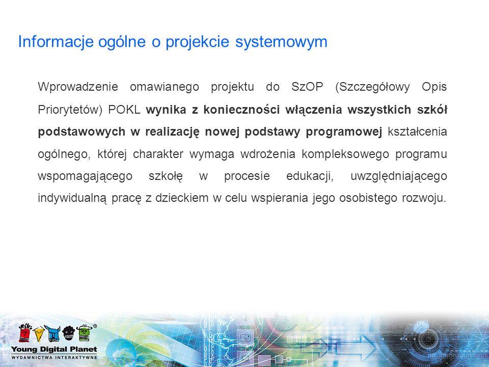Informacje ogólne o projekcie systemowym Wprowadzenie omawianego projektu do SzOP (Szczegółowy Opis Priorytetów) POKL wynika z konieczności włączenia