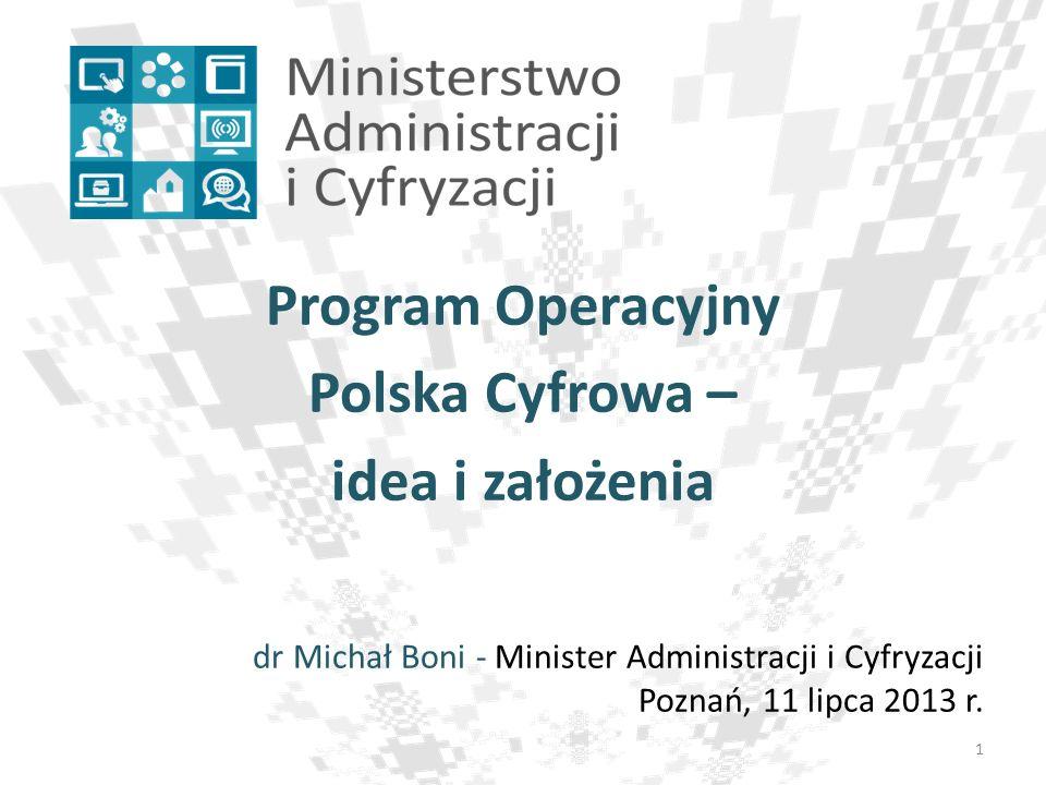 Program Operacyjny Polska Cyfrowa – idea i założenia dr Michał Boni - Minister Administracji i Cyfryzacji Poznań, 11 lipca 2013 r. 1