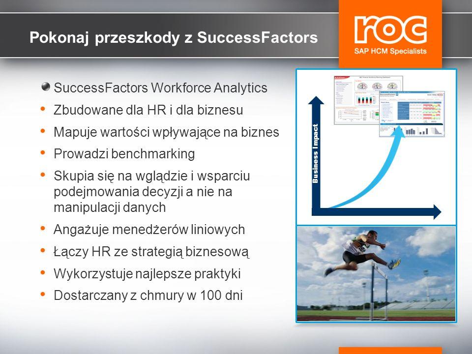 Pokonaj przeszkody z SuccessFactors SuccessFactors Workforce Analytics Zbudowane dla HR i dla biznesu Mapuje wartości wpływające na biznes Prowadzi benchmarking Skupia się na wglądzie i wsparciu podejmowania decyzji a nie na manipulacji danych Angażuje menedżerów liniowych Łączy HR ze strategią biznesową Wykorzystuje najlepsze praktyki Dostarczany z chmury w 100 dni Business Impact
